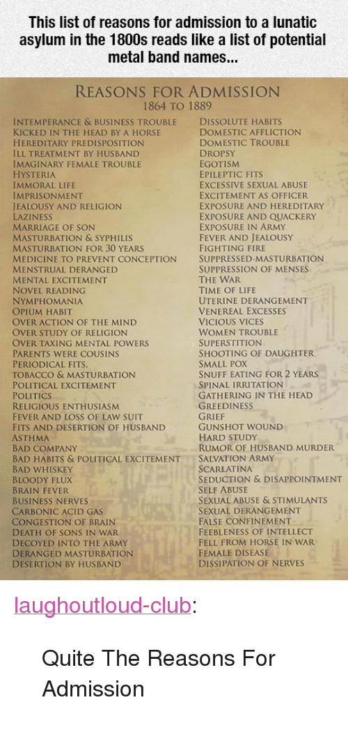 """Menstrual: This list of reasons for admission to a lunatic  asylum in the 1800s reads like a list of potential  metal band names...  REASONS FOR ADMISSION  1864 TO 1889  INTEMPERANCE & BUSINESS TROUBLE DISSOLUTE HABITS  KICKED IN THE HEAD BY A HORSE  HEREDITARY PREDISPOSITION  ILL TREATMENT BY HUSBAND  IMAGINARY FEMALE TROUBLE  HYSTERIA  IMMORAL LIFE  IMPRISONMENT  JEALOUSY AND RELIGION  LAZINESS  MARRIAGE OF SON  MASTURBATION & SYPHILIS  MASTURBATION FOR 30 YEARS  MEDICINE TO PREVENT CONCEPTION SUPPRESSED MASTURBATION  MENSTRUAL DERANGED  MENTAL EXCITEMENT  NOVEL READING  NYMPHOMANIA  OPIUM HABIT  OVER ACTION OF THE MIND  OVER STUDY OF RELIGION  OVER TAXING MENTAL POWERS  PARENTS WERE COUSINS  PERIODICAL FITS  TOBACCO & MASTURBATION  POLITICAL EXCITEMENT  POLITICS  RELIGIOUS ENTHUSIASM  FEVER AND LOSS OF LAW SUIT  FITS AND DESERTION OF HUSBAND  ASTHMA  BAD COMPANY  BAD HABITS & POLITICAL EXCITEMENTSALVATION ARMY  BAD WHISKEY  BLOODY FLUX  BRAIN FEVER  BUSINESS NERVES  CARBONIC ACID GAS  CONGESTION OF BRAIN  DEATH OF SONS IN WAR  DECOYED INTO THE ARMY  DERANGED MASTURBATION  DESERTION BY HUSBAND  DOMESTIC AFFLICTION  DOMESTIC TROUBLE  DROPSY  EGOTISM  EPILEPTIC FITS  EXCESSIVE SEXUAL ABUSE  EXCITEMENT AS OFFICER  EXPOSURE AND HEREDITARY  EXPOSURE AND QUACKERY  EXPOSURE IN ARMY  FEVER AND JEALOUSY  FIGHTING FIRE  SUPPRESSION OF MENSES  THE WAR  TIME OF LIFE  UTERINE DERANGEMENT  VENEREAL EXCESSES  VICIOUS VICES  WOMEN TROUBLE  SUPERSTITION  SHOOTING OF DAUGHTER  SMALL POX  SNUFF EATING FOR 2 YEARS  SPINAL IRRITATION  GATHERING IN THE HEAD  GREEDINESS  GUNSHOT WOUND  HARD STUDy  RUMOR OF HUSBAND MURDER  SCARLATINA  SEDUCTION & DISAPPOINTMENT  SELF ABUSE  SEXUAL ABUSE & STIMULANTS  SEXUAL DERANGEMENT  FALSE CONFINEMENT  FEEBLENESS OF INTELLECT  FELL FROM HORSE IN WAR  FEMALE DISEASE  DISSIPATION OF NERVES <p><a href=""""http://laughoutloud-club.tumblr.com/post/170236009410/quite-the-reasons-for-admission"""" class=""""tumblr_blog"""">laughoutloud-club</a>:</p>  <blockquote><p>Quit"""