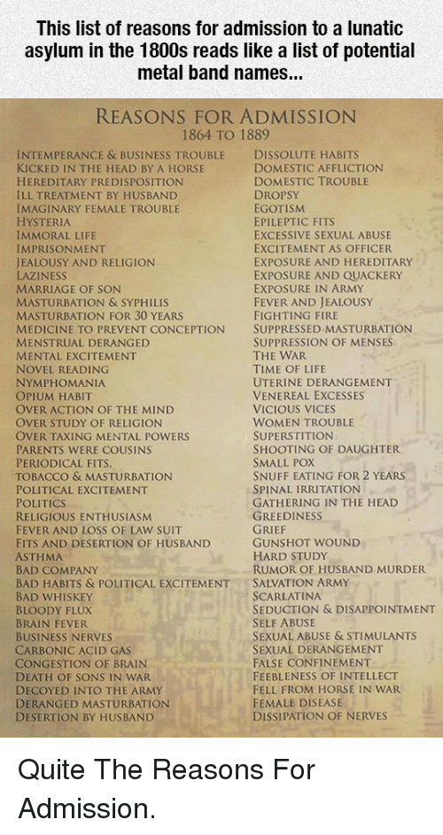 flux: This list of reasons for admission to a lunatic  asylum in the 1800s reads like a list of potential  metal band names...  REASONS FOR ADMISSION  1864 TO 1889  INTEMPERANCE & BUSINESS TROUBLE DISSOLUTE HABITS  KICKED IN THE HEAD BY A HORSE  HEREDITARY PREDISPOSITION  ILL TREATMENT BY HUSBAND  IMAGINARY FEMALE TROUBLE  HYSTERIA  IMMORAL LIFE  IMPRISONMENT  JEALOUSY AND RELIGION  LAZINESS  MARRIAGE OF SON  MASTURBATION & SYPHILIS  MASTURBATION FOR 30 YEARS  MEDICINE TO PREVENT CONCEPTION SUPPRESSED MASTURBATION  MENSTRUAL DERANGED  MENTAL EXCITEMENT  NOVEL READING  NYMPHOMANIA  OPIUM HABIT  OVER ACTION OF THE MIND  OVER STUDY OF RELIGION  OVER TAXING MENTAL POWERS  PARENTS WERE COUSINS  PERIODICAL FITS  TOBACCO & MASTURBATION  POLITICAL EXCITEMENT  POLITICS  RELIGIOUS ENTHUSIASM  FEVER AND LOSS OF LAW SUIT  FITS AND DESERTION OF HUSBAND  ASTHMA  BAD COMPANY  BAD HABITS & POLITICAL EXCITEMENTSALVATION ARMY  BAD WHISKEY  BLOODY FLUX  BRAIN FEVER  BUSINESS NERVES  CARBONIC ACID GAS  CONGESTION OF BRAIN  DEATH OF SONS IN WAR  DECOYED INTO THE ARMY  DERANGED MASTURBATION  DESERTION BY HUSBAND  DOMESTIC AFFLICTION  DOMESTIC TROUBLE  DROPSY  EGOTISM  EPILEPTIC FITS  EXCESSIVE SEXUAL ABUSE  EXCITEMENT AS OFFICER  EXPOSURE AND HEREDITARY  EXPOSURE AND QUACKERY  EXPOSURE IN ARMY  FEVER AND JEALOUSY  FIGHTING FIRE  SUPPRESSION OF MENSES  THE WAR  TIME OF LIFE  UTERINE DERANGEMENT  VENEREAL EXCESSES  VICIOUS VICES  WOMEN TROUBLE  SUPERSTITION  SHOOTING OF DAUGHTER  SMALL POX  SNUFF EATING FOR 2 YEARS  SPINAL IRRITATION  GATHERING IN THE HEAD  GREEDINESS  GUNSHOT WOUND  HARD STUDy  RUMOR OF HUSBAND MURDER  SCARLATINA  SEDUCTION & DISAPPOINTMENT  SELF ABUSE  SEXUAL ABUSE & STIMULANTS  SEXUAL DERANGEMENT  FALSE CONFINEMENT  FEEBLENESS OF INTELLECT  FELL FROM HORSE IN WAR  FEMALE DISEASE  DISSIPATION OF NERVES <p>Quite The Reasons For Admission.</p>