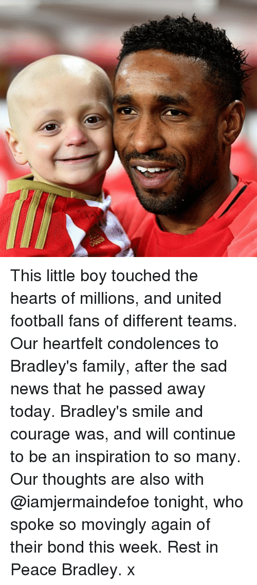 Heartfeltly: This little boy touched the hearts of millions, and united football fans of different teams. Our heartfelt condolences to Bradley's family, after the sad news that he passed away today. Bradley's smile and courage was, and will continue to be an inspiration to so many. Our thoughts are also with @iamjermaindefoe tonight, who spoke so movingly again of their bond this week. Rest in Peace Bradley. x