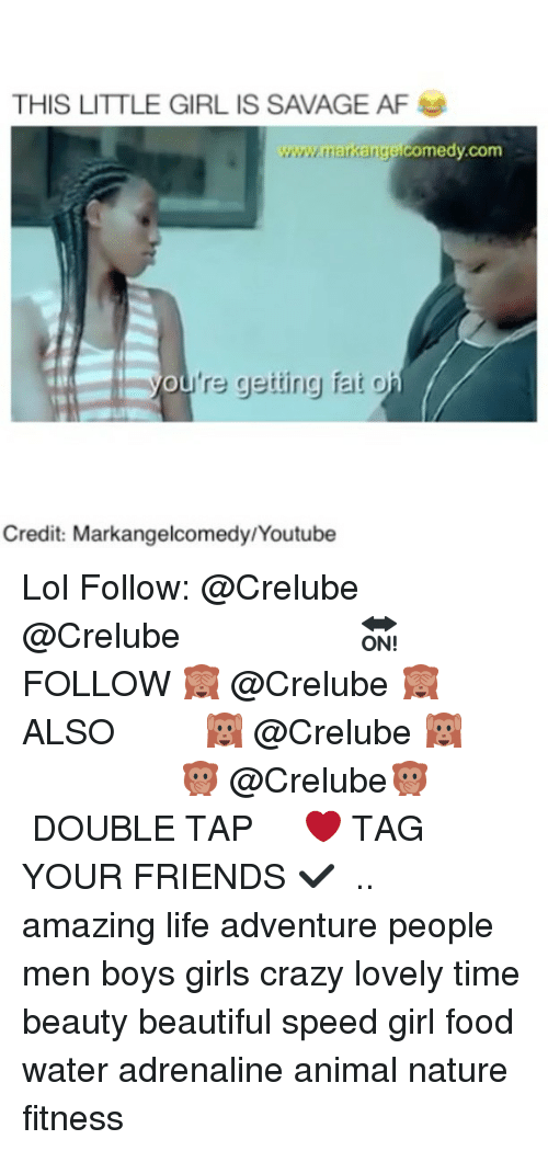 Af, Beautiful, and Crazy: THIS LITTLE GIRL IS SAVAGE AF  www.markang  www.markangelcomedy.com  ou're getting fat o  Credit: Markangelcomedy/Youtube Lol Follow: @Crelube ⠀⠀⠀⠀ ⠀@Crelube ⠀⠀⠀⠀ ⠀⠀ ⠀⠀⠀⠀⠀ ⠀⠀🔛FOLLOW 🙈 @Crelube 🙈 ⠀⠀⠀⠀ ⠀⠀⠀⠀⠀⠀ALSO ⠀ 🙉 @Crelube 🙉 ⠀ ⠀⠀ ⠀ ⠀ ⠀ ⠀ ⠀ ⠀⠀⠀⠀⠀ 🙊 @Crelube🙊 ⠀⠀⠀⠀ ⠀ ⠀⠀⠀⠀ DOUBLE TAP ❤️ TAG YOUR FRIENDS ✔️ ⠀⠀⠀⠀ .. amazing life adventure people men boys girls crazy lovely time beauty beautiful speed girl food water adrenaline animal nature fitness