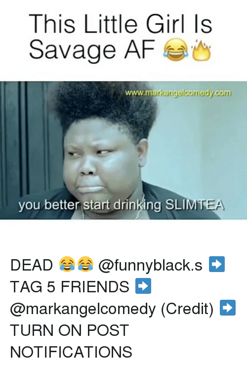 Af, Drinking, and Friends: This Little Girl Is  Savage AF  www.markangelcomedy com  you better start drinking SLI  MTEA DEAD 😂😂 @funnyblack.s ➡️ TAG 5 FRIENDS ➡️ @markangelcomedy (Credit) ➡️ TURN ON POST NOTIFICATIONS