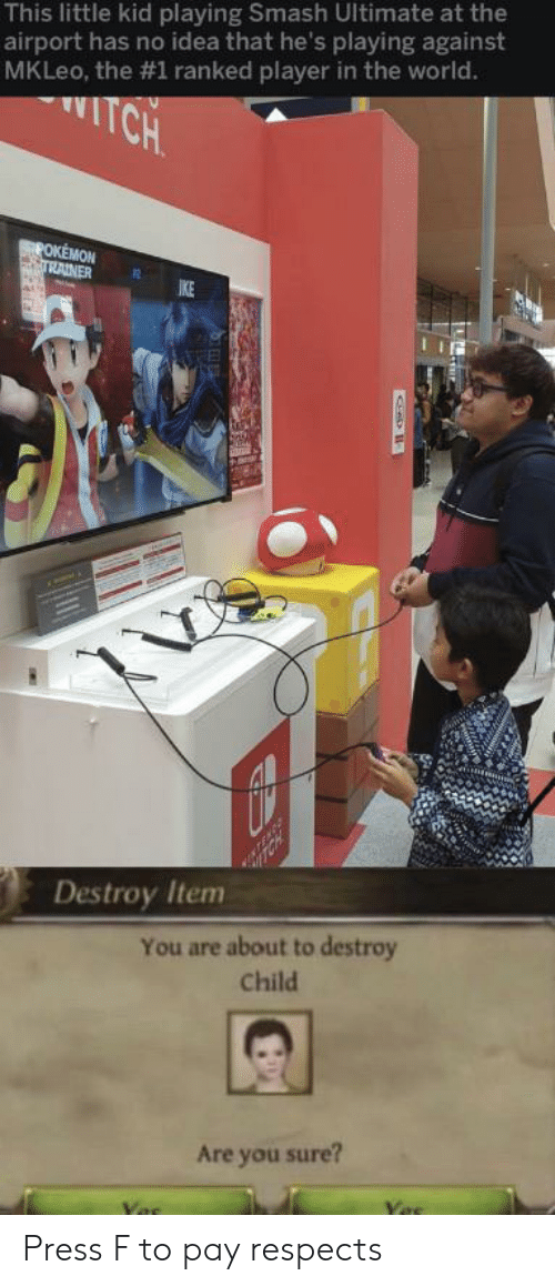 trainer: This little kid playing Smash Ultimate at the  airport has no idea that he's playing against  MKLeo, the #1 ranked player in the world.  TCH  POKEMON  TRAINER  IKE  Destroy Item  You are about to destroy  Child  Are you sure? Press F to pay respects