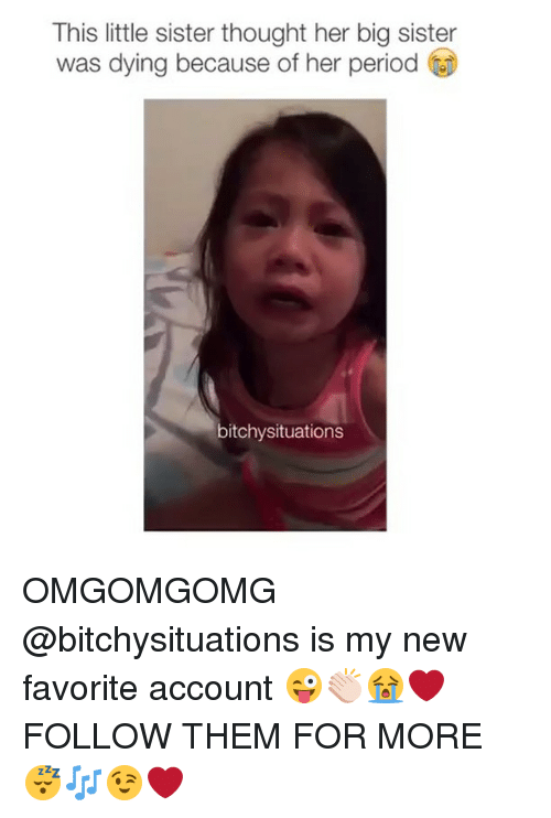 period: This little sister thought her big sister  was dying because of her period  bitchy situations OMGOMGOMG @bitchysituations is my new favorite account 😜👏🏻😭❤️ FOLLOW THEM FOR MORE 😴🎶😉❤️