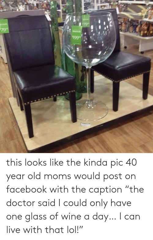 """Doctor, Facebook, and Lol: this looks like the kinda pic 40 year old moms would post on facebook with the caption """"the doctor said I could only have one glass of wine a day… I can live with that lol!"""""""