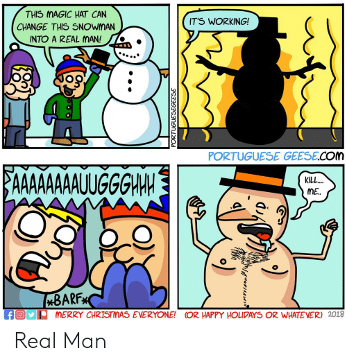 Portuguese: THIS MAGIC HAT CAN  CHANGE THIS SNOWMAN  INTO A REAL MAN!  IT'S WORKING!  '  PORTUGUESE GEESE.COM  KILL  ME.  BARF  MERRY CHRISTMAS EVERYONE! OR HAPPY HOLIPAYS OR WHATEVER) 2018  fO Real Man