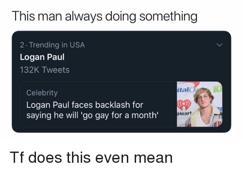 Gay For: This man always doing something  2 Trending in USA  Logan Paul  132K Tweets  italO  KI  Celebrity  Logan Paul faces backlash for  saying he will 'go gay for a month'  CD  Heart  AD Tf does this even mean