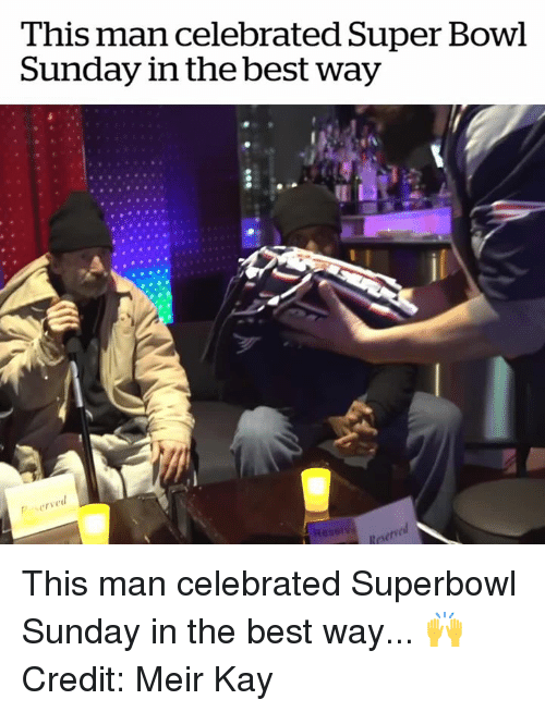super bowl sunday: This man celebrated Super Bowl  Sunday in the best way  6  serve  Reserve This man celebrated Superbowl Sunday in the best way... 🙌  Credit: Meir Kay