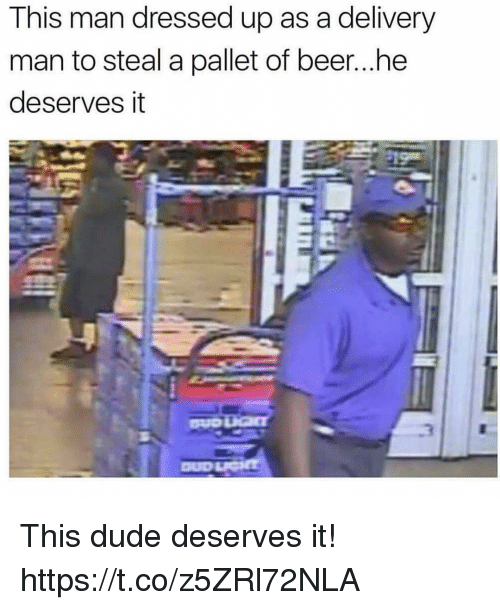 delivery man: This man dressed up as a delivery  man to steal a pallet of beer...he  deserves it This dude deserves it! https://t.co/z5ZRl72NLA