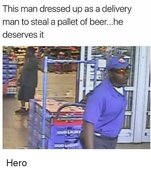 Beer, Memes, and 🤖: This man dressed up as a delivery  man to steal a pallet of beer...he  deserves it Hero