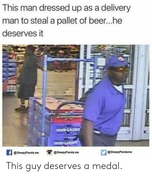 delivery man: This man dressed up as a delivery  man to steal a pallet of beer...he  deserves it  3  @SleepyPandaesleepyPanda.me  @SleepyPandame This guy deserves a medal.