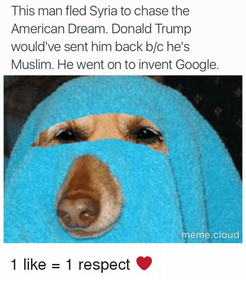 Dank, Donald Trump, and Google: This man fled Syria to chase the  American Dream. Donald Trump  would've sent him back b/c he's  Muslim. He went on to invent Google  meme cloud  1 like  1 respect