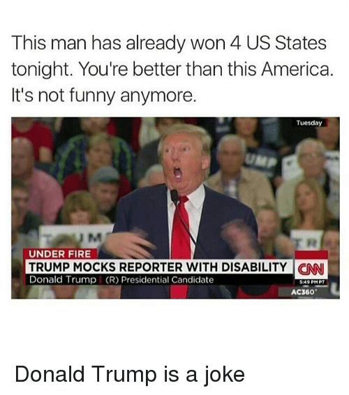 Its Not Funny: This man has already won 4 US States  tonight. You're better than this America.  It's not funny anymore.  Tuesday  UMP  UNDER FIRE  TRUMP MOCKS REPORTER WITH DISABILITY CNI  Donald Trump (R) Presidential Candidate  5:49 PMPT  AC360- Donald Trump is a joke