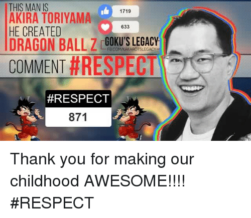 gokus: THIS MAN IS  1719  AKIRA TORIYAMA  633  HE CREATED  DRAGON BALL Z GOKU'S LEGACY  COMMENT  #RESPECT  #RESPECT  871 Thank you for making our childhood AWESOME!!!!  #RESPECT