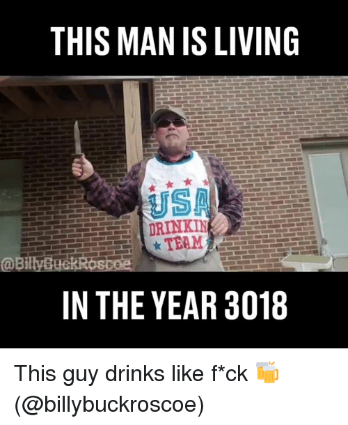 Memes, Living, and 🤖: THIS MAN IS LIVING  ISA  DRINKIN  TEAM  @Bil  IN THE YEAR 3018 This guy drinks like f*ck 🍻 (@billybuckroscoe)