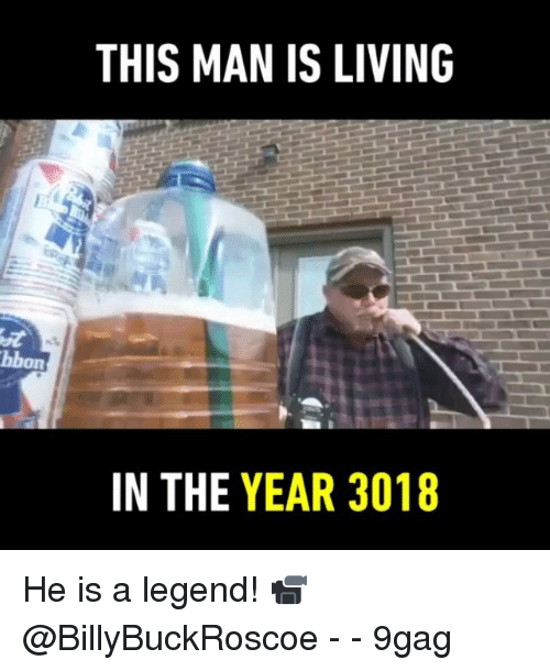 9gag, Memes, and Living: THIS MAN IS LIVING  on  IN THE YEAR 3018 He is a legend! 📹 @BillyBuckRoscoe - - 9gag