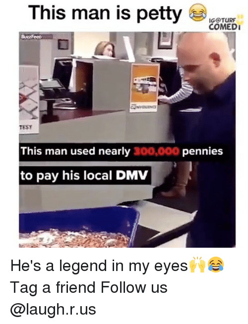 turf: This man is petty  IG@TURF  COMEDI  BuzzFeed  TESY  This man used nearly 300,000 pennies  to pay his local DMV He's a legend in my eyes🙌😂 Tag a friend Follow us @laugh.r.us