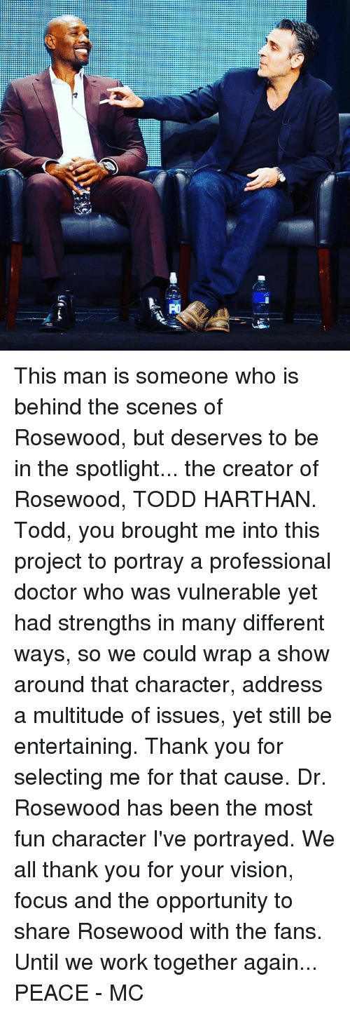 Doctor, Memes, and Work: This man is someone who is behind the scenes of Rosewood, but deserves to be in the spotlight... the creator of Rosewood, TODD HARTHAN. Todd, you brought me into this project to portray a professional doctor who was vulnerable yet had strengths in many different ways, so we could wrap a show around that character, address a multitude of issues, yet still be entertaining. Thank you for selecting me for that cause. Dr. Rosewood has been the most fun character I've portrayed. We all thank you for your vision, focus and the opportunity to share Rosewood with the fans. Until we work together again... PEACE - MC