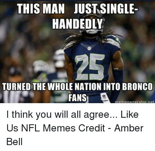 Meme Generator Net: THIS MAN JUSTASINGLE  HANDEDLY  TURNED THE WHOLE NATION INTO BRONCO  FANS  A  meme generator, net I think you will all agree...  Like Us NFL Memes  Credit - Amber Bell