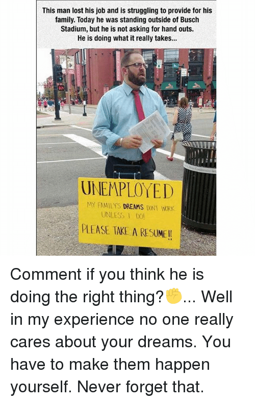 hand outs: This man lost his job and is struggling to provide for his  family. Today he was standing outside of Busch  Stadium, but he is not asking for hand outs.  He is doing what it really takes...  UNEMPLOYED  MY FAMILY DREAMS  DONT WORK  UNLESS DOL  PLEASE TAKE A RESUME Comment if you think he is doing the right thing?✊️... Well in my experience no one really cares about your dreams. You have to make them happen yourself. Never forget that.