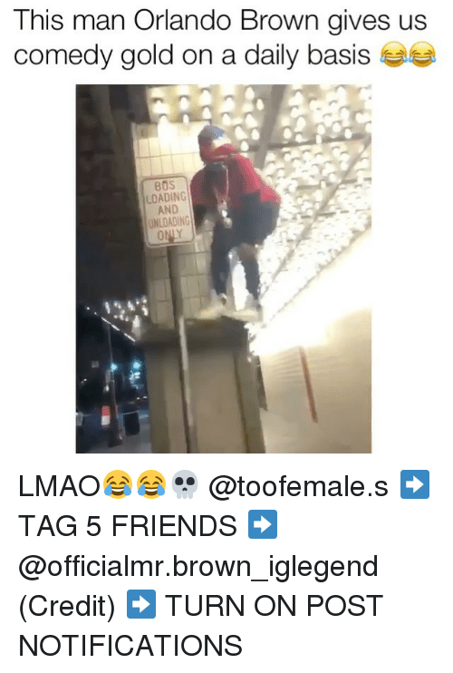 Orlando Brown, Orlando, and Dank Memes: This man Orlando Brown gives us  comedy gold on a daily basis  BOS  LOADING  AND  UNLOADING LMAO😂😂💀 @toofemale.s ➡️ TAG 5 FRIENDS ➡️ @officialmr.brown_iglegend (Credit) ➡️ TURN ON POST NOTIFICATIONS