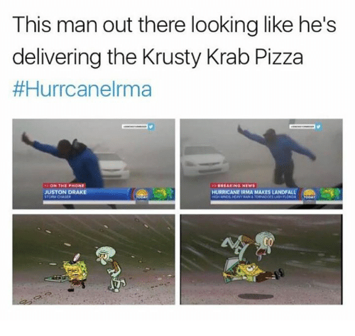 Draked: This man out there looking like he's  delivering the Krusty Krab Pizza  #Hurrcanelrma  BREAKING NEW  JUSTON DRAKE  HURRICANE IRMA MAKES LANDFALLe