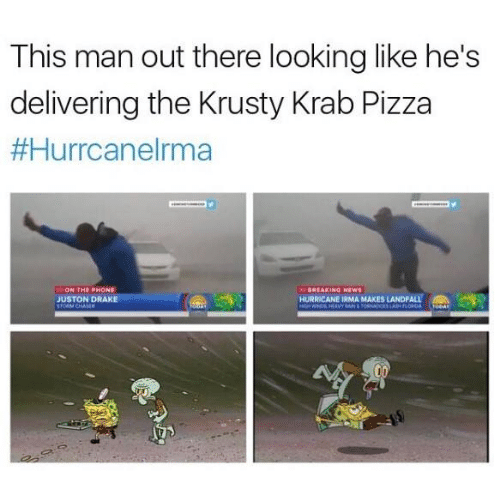 Draked: This man out there looking like he's  delivering the Krusty Krab Pizza  ON THE PHONE  JUSTON DRAKE  REAKING NEWS  HURRICANE IRMA MAKES LANDFALL