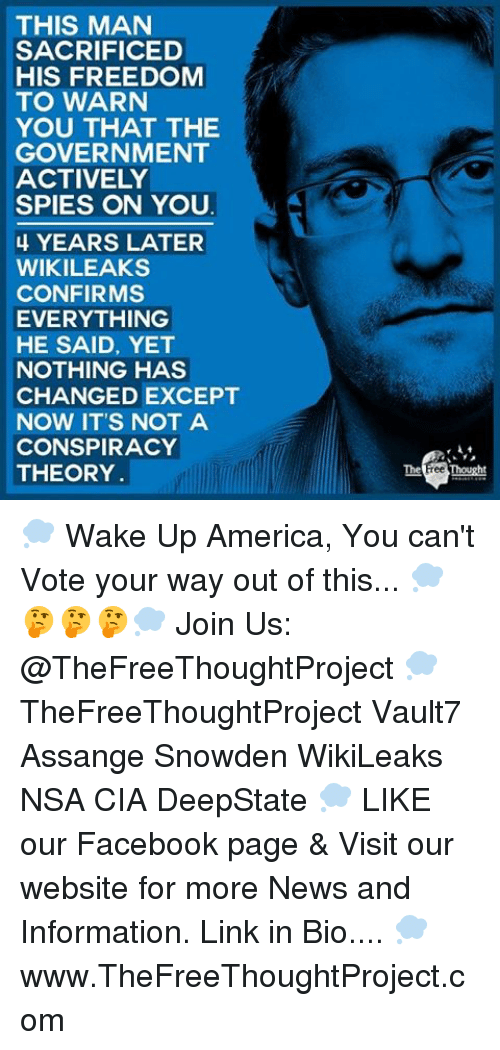 Memes, 🤖, and Page: THIS MAN  SACRIFICED  HIS FREEDOM  TO WARN  YOU THAT THE  GOVERNMENT  ACTIVELY  SPIES ON YOU  4 YEARS LATER  WIKILEAKS  CONFIRMS  EVERYTHING  HE SAID, YET  NOTHING HAS  CHANGED EXCEPT  NOW IT'S NOT A  CONSPIRACY  THEORY  The Free Thought 💭 Wake Up America, You can't Vote your way out of this... 💭🤔🤔🤔💭 Join Us: @TheFreeThoughtProject 💭 TheFreeThoughtProject Vault7 Assange Snowden WikiLeaks NSA CIA DeepState 💭 LIKE our Facebook page & Visit our website for more News and Information. Link in Bio.... 💭 www.TheFreeThoughtProject.com