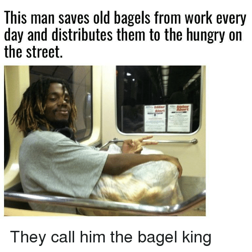 Bagels: This man saves old bagels from work every  day and distributes them to the hungry on  the street. They call him the bagel king
