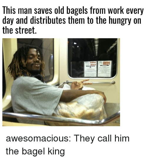 Bagels: This man saves old bagels from work every  day and distributes them to the hungry on  the street. awesomacious:  They call him the bagel king