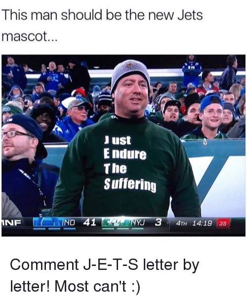 Memes, Jets, and E.T.: This man should be the new Jets  mascot.  Just  Endure  The  Suffering  NO 41  4TH 14:19 35  Y 3  NF Comment J-E-T-S letter by letter! Most can't :)