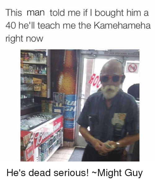 Memes, 🤖, and Kamehameha: This man told me if bought him a  40 he'll teach me the Kamehameha  right now He's dead serious! ~Might Guy