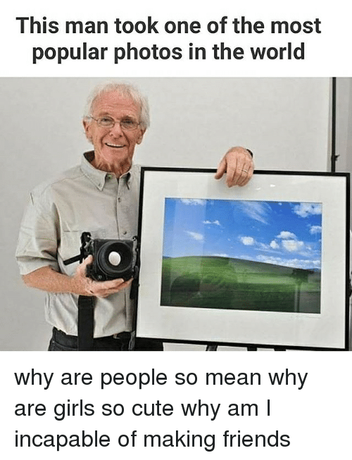 Cute, Friends, and Girls: This man took one of the most  popular photos in the World why are people so mean why are girls so cute why am I incapable of making friends