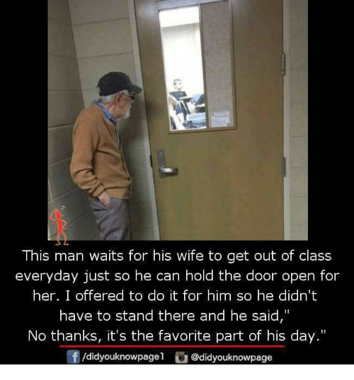 """Memes, 🤖, and The Doors: This man waits for his wife to get out of class  everyday just so he can hold the door open for  her. I offered to do it for him so he didn't  have to stand there and he said,""""  No thanks, it's the favorite part of his day.""""  f/didyouknowpagel  @didyouknowpage"""