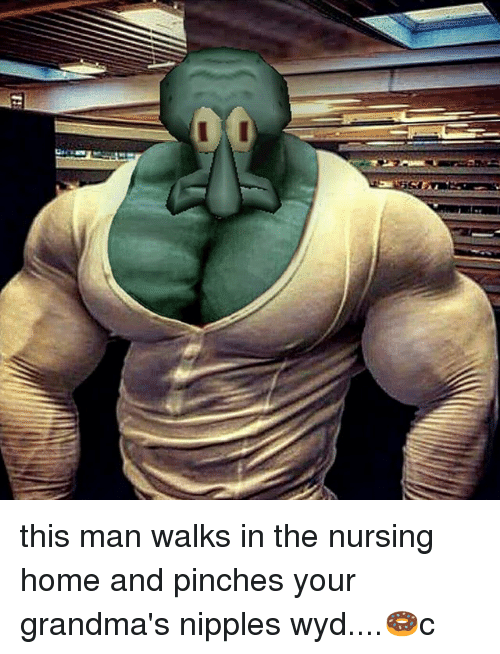 Memes, Wyd, and Home: this man walks in the nursing home and pinches your grandma's nipples wyd....🍩c