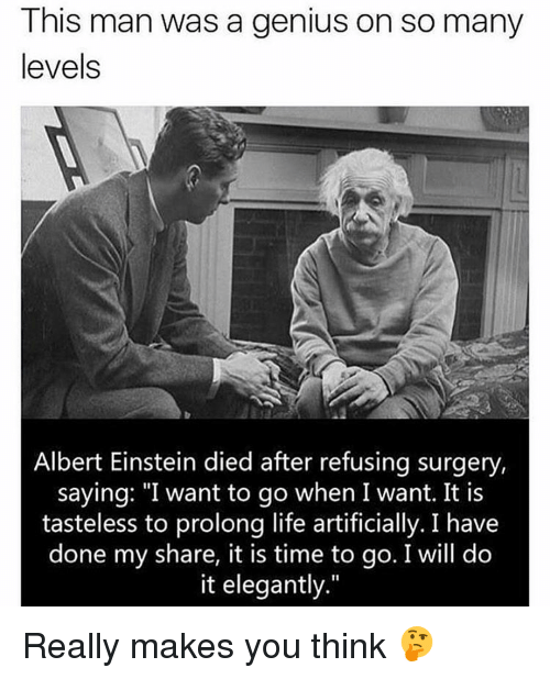 "Albert Einstein, Memes, and Einstein: This man was a genius on so many  levels  Albert Einstein died after refusing surgery,  saying: ""I want to go when I want. It is  tasteless to prolong life artificially. I have  done my share, it is time to go. I will do  it elegantly."" Really makes you think 🤔"