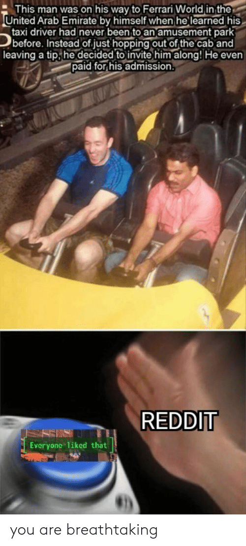 Arab: This man was on his way to Ferrari World in the  United Arab Emirate by himself when he learned his  taxi driver had never been to an amusement park  before. Instead of.just hopping out of the cab and  leaving a tip,he decided to invite him along! He even  paid for his admission  REDDIT  Everyone 1iked that you are breathtaking