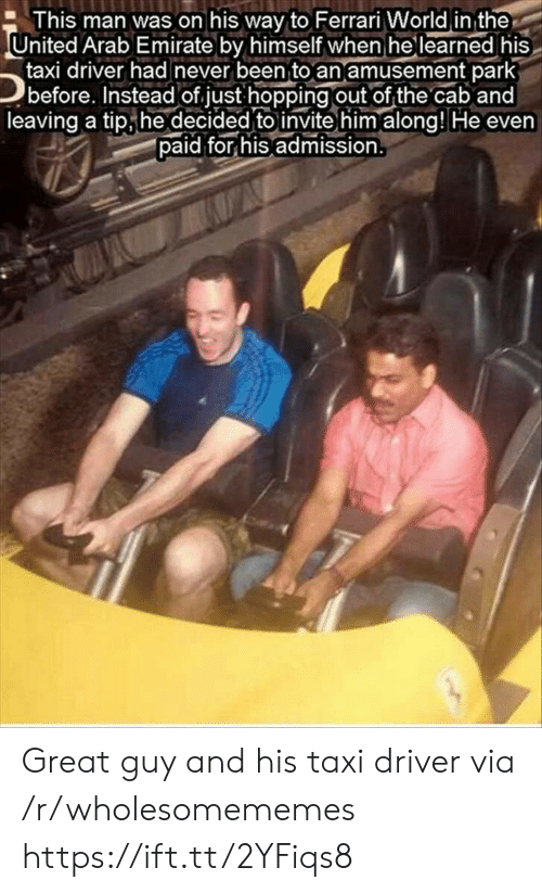 Arab: This man was on his way to Ferrari World in the  United Arab Emirate by himself when he learned his  taxi driver had never been to an amusement park  before. Instead of just hopping out of the cab and  leaving a tip he decided to invite him along! He even  paid for his admission. Great guy and his taxi driver via /r/wholesomememes https://ift.tt/2YFiqs8