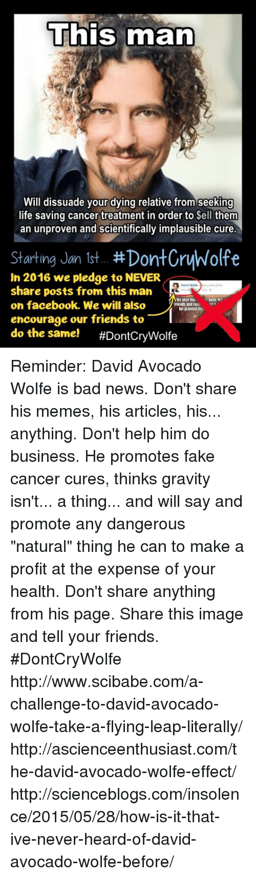 """insolent: This man  Will dissuade your dying relative from seeking  life saving cancer treatment in order to $ell them  an unproven and scientifically implausible cure.  Starting Jan 1st  #DontCryWolfe  In 2016 we pledge to NEVER  share posts from this man  on facebook. We will also  Iriends and Ian,  granted the  encourage our friends to  do the same!  #DontCry Wolfe Reminder: David Avocado Wolfe is bad news. Don't share his memes, his articles, his... anything. Don't help him do business.  He promotes fake cancer cures, thinks gravity isn't... a thing... and will say and promote any dangerous """"natural"""" thing he can to make a profit at the expense of your health.   Don't share anything from his page. Share this image and tell your friends. #DontCryWolfe  http://www.scibabe.com/a-challenge-to-david-avocado-wolfe-take-a-flying-leap-literally/  http://ascienceenthusiast.com/the-david-avocado-wolfe-effect/  http://scienceblogs.com/insolence/2015/05/28/how-is-it-that-ive-never-heard-of-david-avocado-wolfe-before/"""