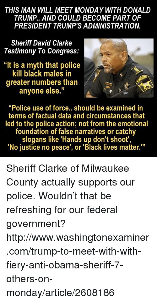 """David Clarke: THIS MAN WILL MEET MONDAY WITH DONALD  TRUMP.. AND COULD BECOME PART OF  PRESIDENT TRUMP'S ADMINISTRATION.  Sheriff David Clarke  Testimony To Congress:  """"It is a myth that police  kill black males in  greater numbers than  anyone else.  """"Police use of force.. should be examined in  terms of factual data and circumstances that  led to the police action; not from the emotional  foundation of false narratives or catchy  slogans like """"Hands up don't shoot  """"No justice no peace, or """"Black lives matter."""" Sheriff Clarke of Milwaukee County actually supports our police.   Wouldn't that be refreshing for our federal government?  http://www.washingtonexaminer.com/trump-to-meet-with-with-fiery-anti-obama-sheriff-7-others-on-monday/article/2608186"""