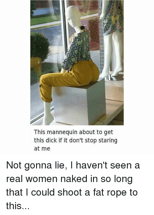 Memes, Dick, and Naked: This mannequin about to get  this dick if it don't stop staring  at me Not gonna lie, I haven't seen a real women naked in so long that I could shoot a fat rope to this...