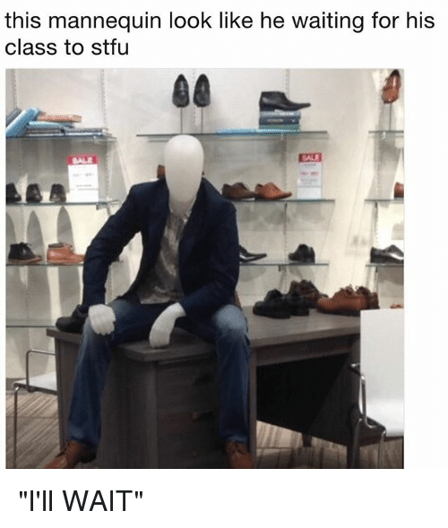 """Funny, Stfu, and Mannequin: this mannequin look like he waiting for his  class to stfu  SALE  SALE """"I'll WAIT"""""""