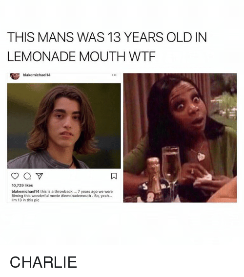 Charlie, Memes, and Wtf: THIS MANS WAS 13 YEARS OLD IN  LEMONADE MOUTH WTF  blakemichael14  10,729 likes  blakemichael14 this is a throwback... 7 years ago we were  filming this wonderful movie #lemonademouth . So, yeah…  I'm 13 in this pic CHARLIE