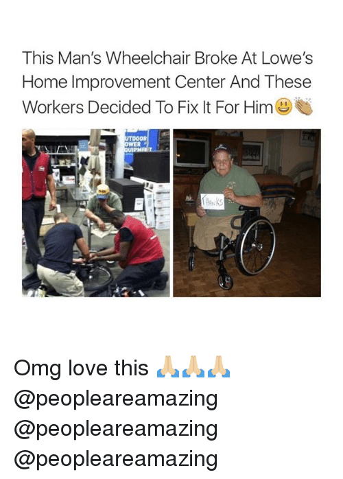 Love, Memes, and Omg: This Man's Wheelchair Broke At Lowe's  Home Improvement Center And These  Workers Decided To Fix It For Him() Omg love this 🙏🏼🙏🏼🙏🏼 @peopleareamazing @peopleareamazing @peopleareamazing