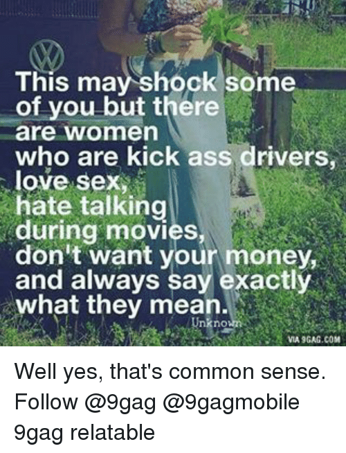 Relatible: This may shock some  of you but there  are women  who are kick ass drivers,  love sex  hate talking  during movies  don't want your money,  and always say exactly  what they mean  nO  VIA 9GAG.COM Well yes, that's common sense. Follow @9gag @9gagmobile 9gag relatable
