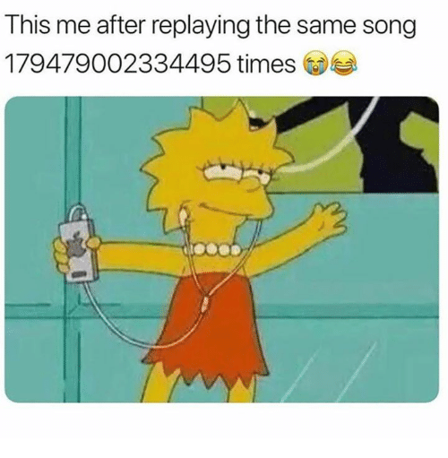 Song, Times, and This: This me after replaying the same song  179479002334495 times