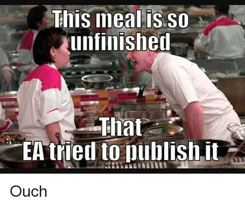 Quick Meme: This meal is so  unfinished  That  EA tried to publish it  quick meme com Ouch