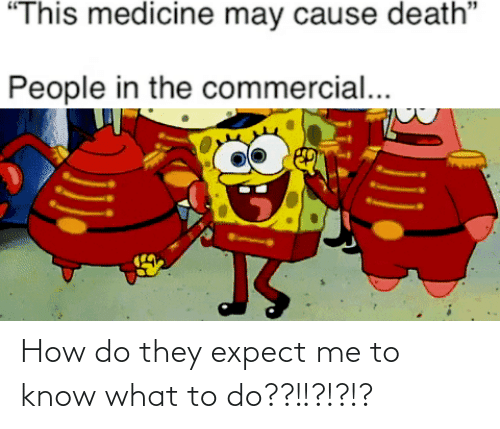"commercial: ""This medicine may cause death""  People in the commercial... How do they expect me to know what to do??!!?!?!?"