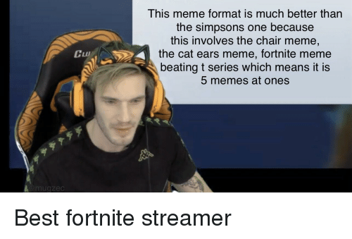 Chair Meme: This meme format is much better than  the simpsons one because  this involves the chair meme,  the cat ears meme, fortnite meme  beating t series which means it is  5 memes at ones  LLUI  亨  mugzec