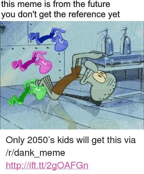 """meme: this meme is from the future  you don't get the reference yet <p>Only 2050&rsquo;s kids will get this via /r/dank_meme <a href=""""http://ift.tt/2gOAFGn"""">http://ift.tt/2gOAFGn</a></p>"""
