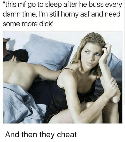 "Dicks, Funny, and Go to Sleep: ""this mf go to sleep after he buss every  damn time, I'm still horny asf and need  some more dick"" And then they cheat"